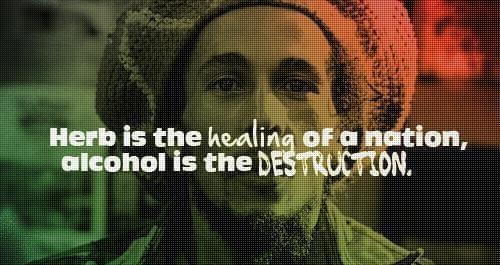Marijuana is the healing of a nation and alcohol is the destruction